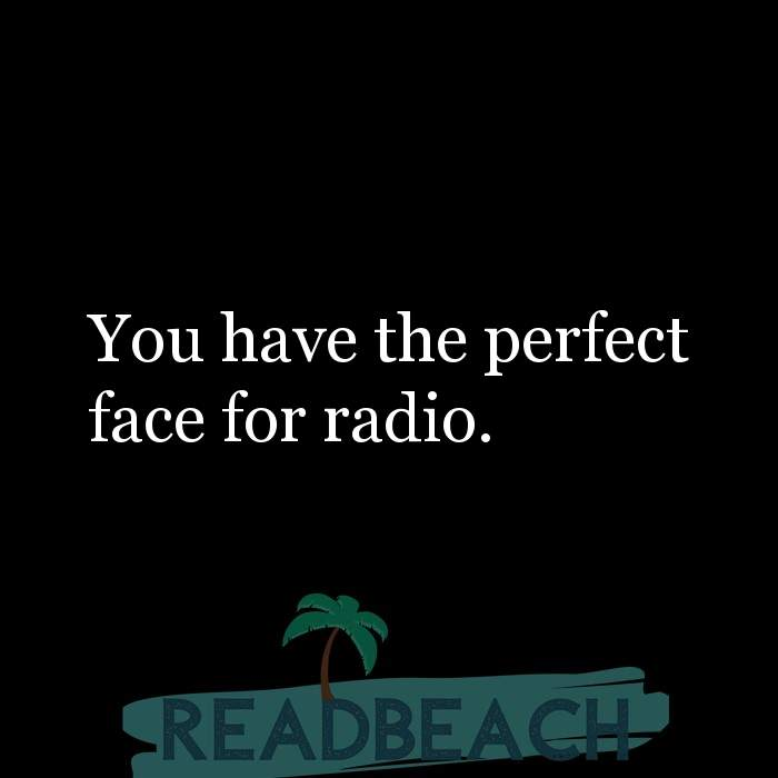 Savage Comebacks to insults - You have the perfect face for radio.