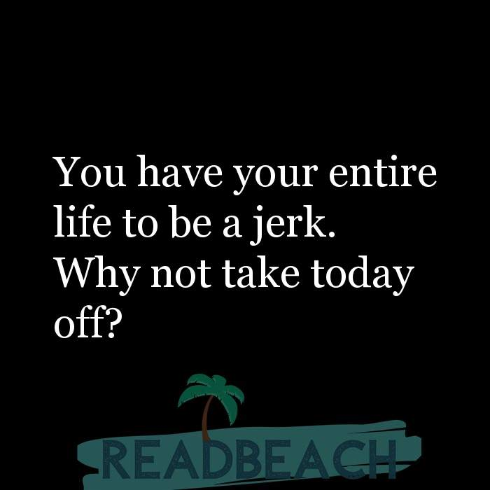 Savage Comebacks to insults - You have your entire life to be a jerk. Why not take today off?