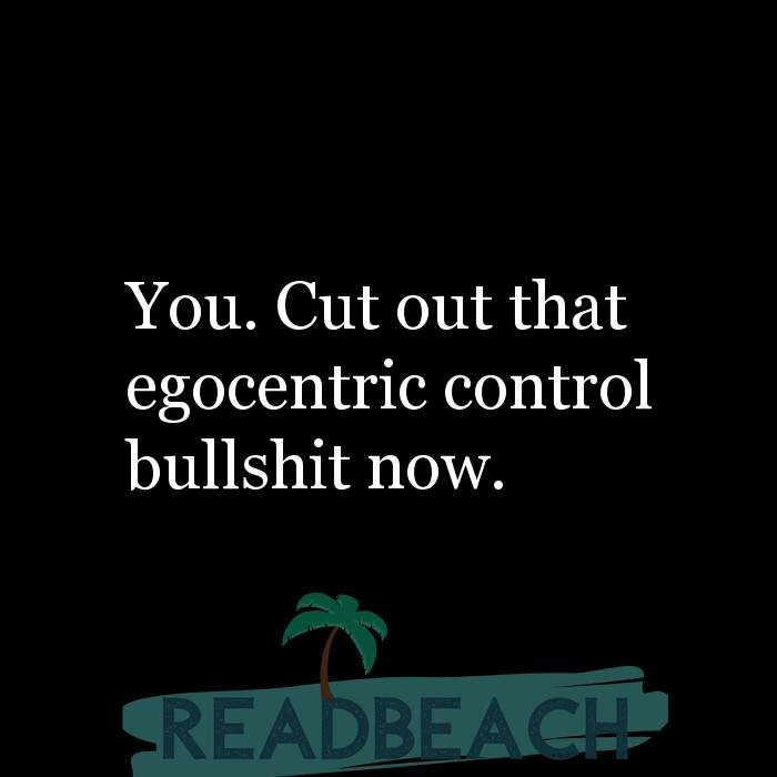 Savage Comebacks to insults - You. Cut out that egocentric control bullshit now.