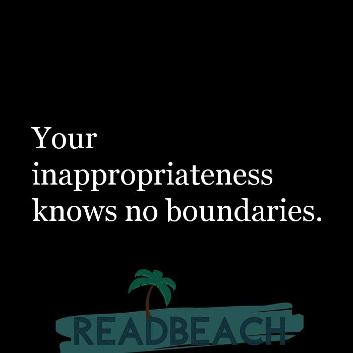 Savage Comebacks to insults - Your inappropriateness knows no boundaries.