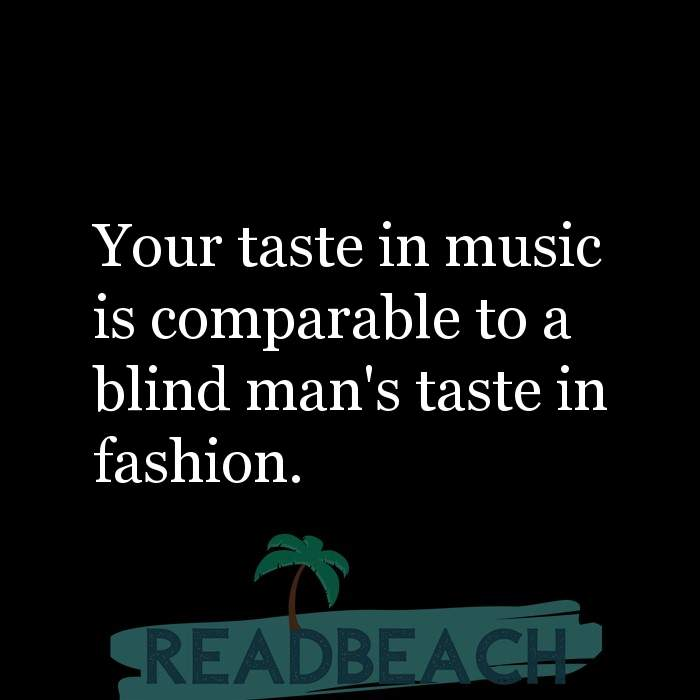 5 Burn Quotes with Pictures 📸🖼️ - Your taste in music is comparable to a blind man's taste in fashion.