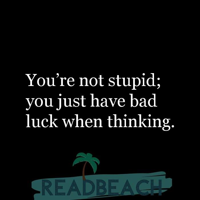 Savage Comebacks to insults - You're not stupid; you just have bad luck when thinking.