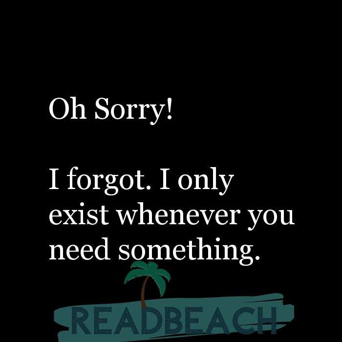 39 Selfish Friends Quotes with Pictures 📸🖼️ - Oh Sorry! I forgot. I only exist whenever you need something.