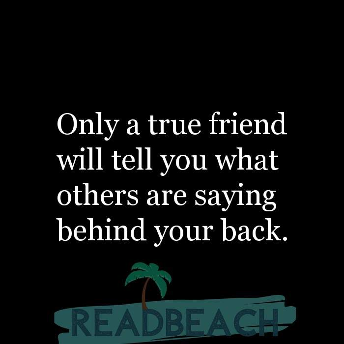 Friendship Quotes - Only a true friend will tell you what others are saying behind your back.
