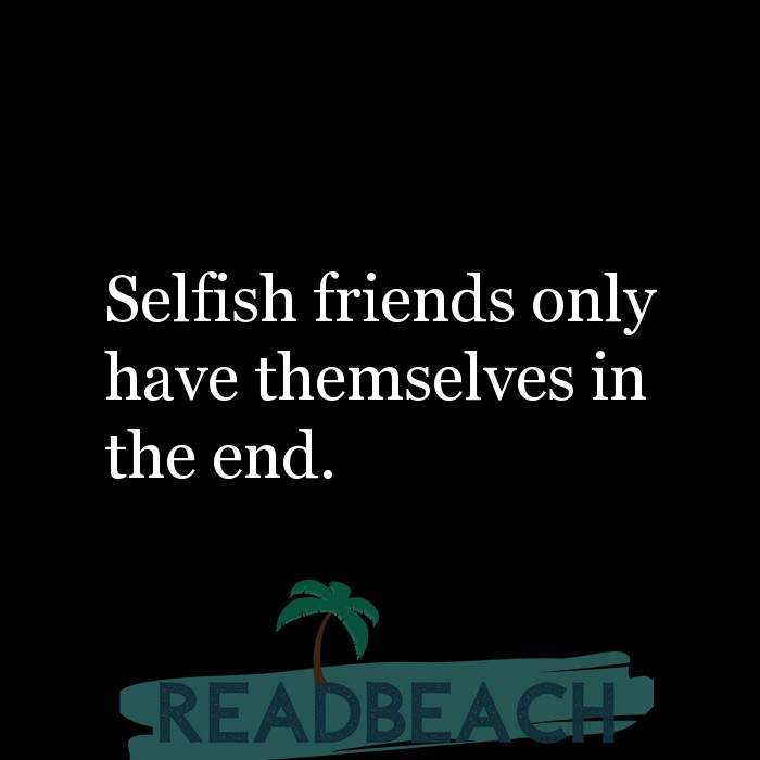 28 Fake Quotes with Pictures 📸🖼️ - Selfish friends only have themselves in the end.