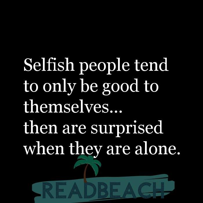 22 Selfishness Quotes - Selfish people tend to only be good to themselves... then are surprised when they are alone.