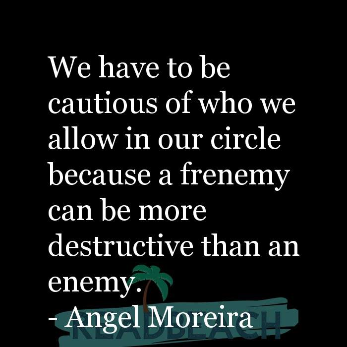 Angel Moreira Quotes - We have to be cautious of who we allow in our circle because a frenemy can be more destructive than an