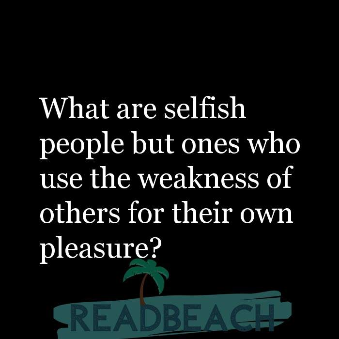 3 Pleasure Quotes with Pictures 📸🖼️ - What are selfish people but ones who use the weakness of others for their own p