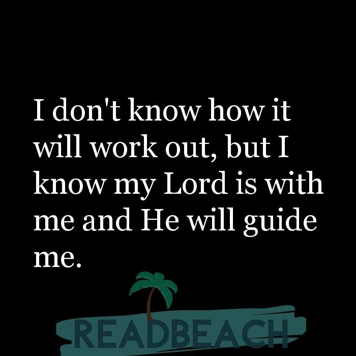 20 Tawakkul Quotes - I don't know how it will work out, but I know my Lord is with me and He will guide me.